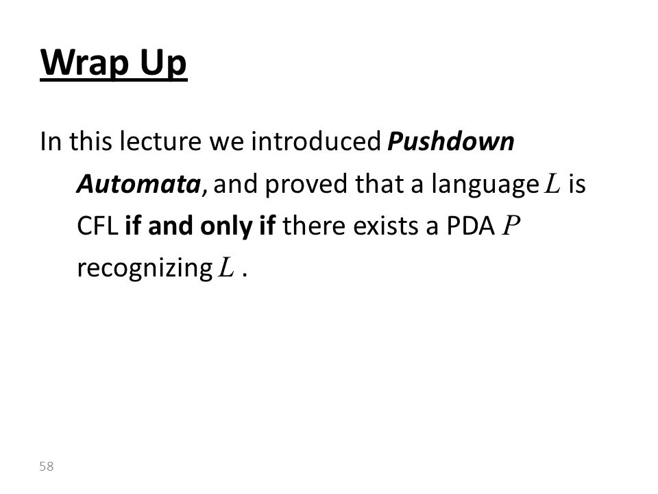 Wrap Up In this lecture we introduced Pushdown Automata, and proved that a language L is CFL if and only if there exists a PDA P recognizing L .