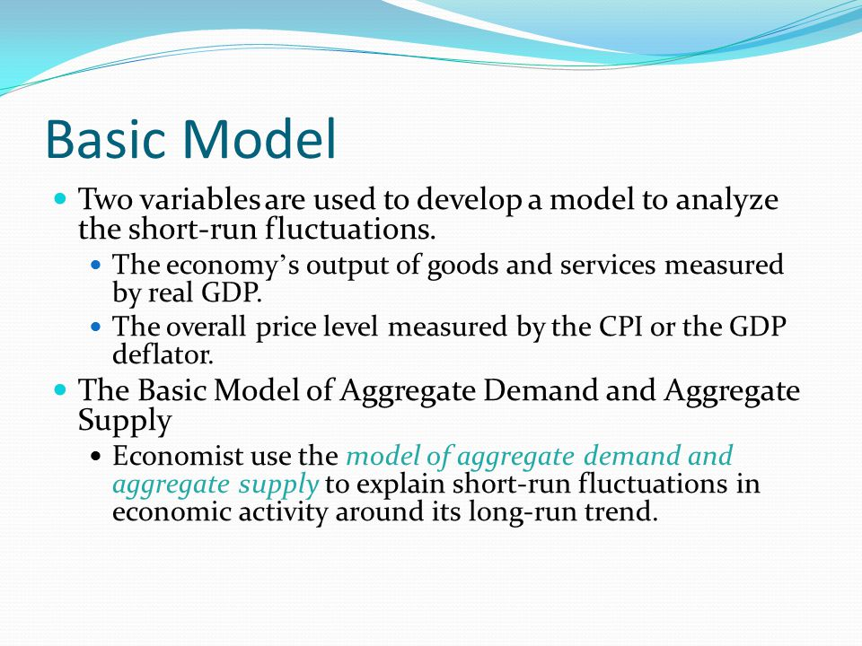 Basic Model Two variables are used to develop a model to analyze the short-run fluctuations.