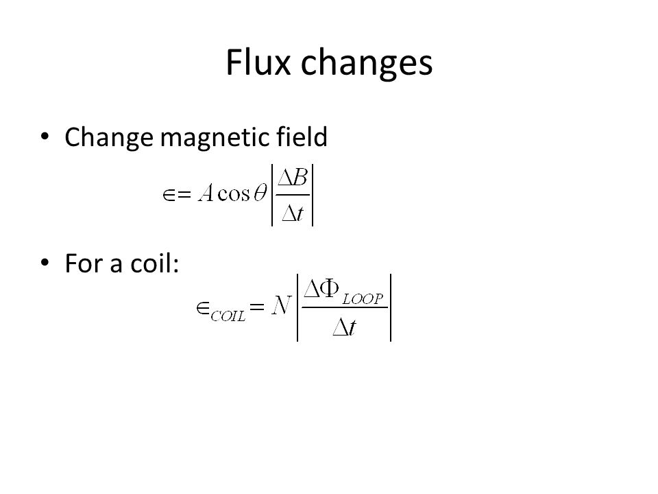 Flux changes Change magnetic field For a coil:
