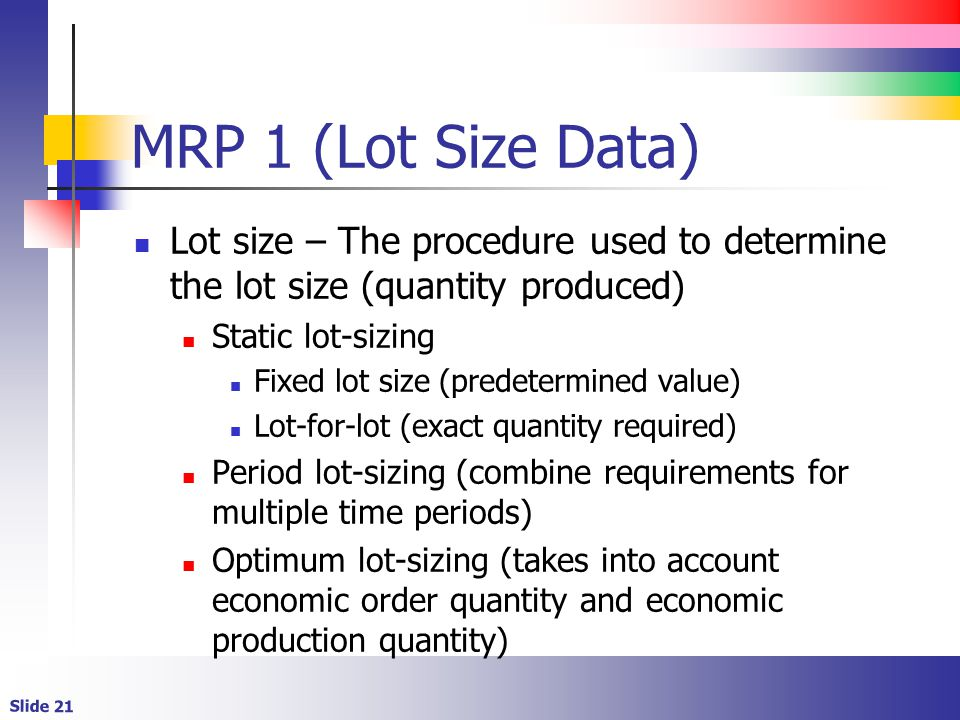 MRP 1 (Lot Size Data) Lot size – The procedure used to determine the lot size (quantity produced) Static lot-sizing.