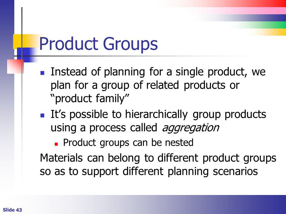 Product Groups Instead of planning for a single product, we plan for a group of related products or product family