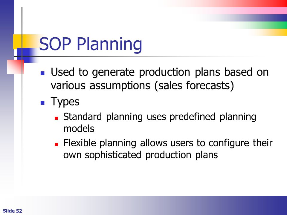 SOP Planning Used to generate production plans based on various assumptions (sales forecasts) Types.