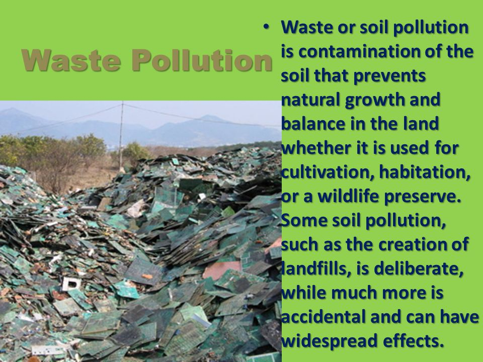 Waste or soil pollution is contamination of the soil that prevents natural growth and balance in the land whether it is used for cultivation, habitation, or a wildlife preserve. Some soil pollution, such as the creation of landfills, is deliberate, while much more is accidental and can have widespread effects.