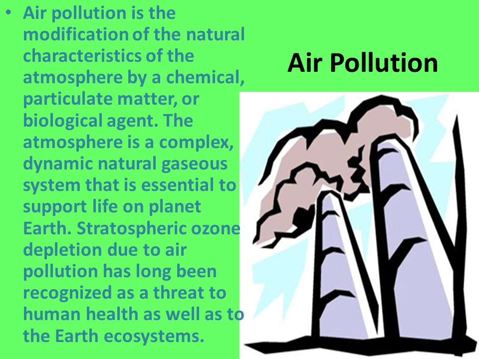 Air pollution is the modification of the natural characteristics of the atmosphere by a chemical, particulate matter, or biological agent. The atmosphere is a complex, dynamic natural gaseous system that is essential to support life on planet Earth. Stratospheric ozone depletion due to air pollution has long been recognized as a threat to human health as well as to the Earth ecosystems.