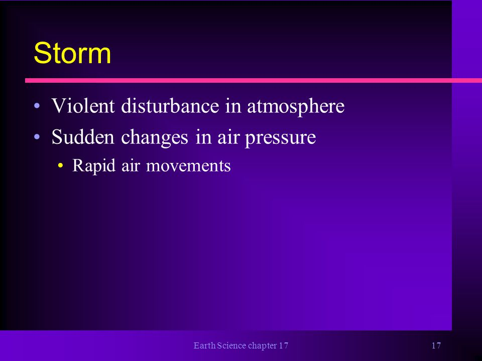 Storm Violent disturbance in atmosphere Sudden changes in air pressure