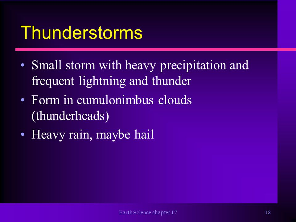 Thunderstorms Small storm with heavy precipitation and frequent lightning and thunder. Form in cumulonimbus clouds (thunderheads)