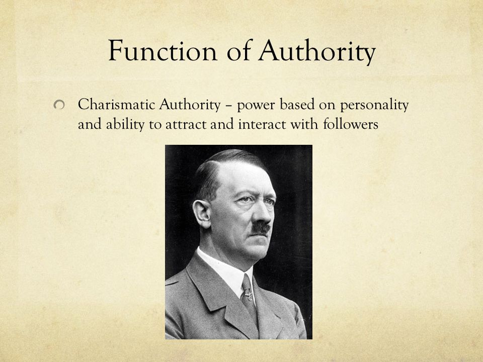Function of Authority Charismatic Authority – power based on personality and ability to attract and interact with followers.