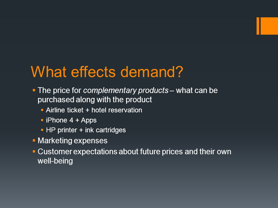 What effects demand The price for complementary products – what can be purchased along with the product.