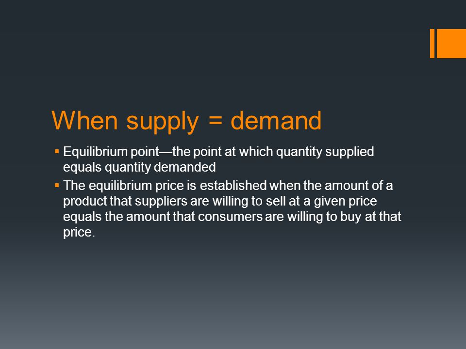 When supply = demand Equilibrium point—the point at which quantity supplied equals quantity demanded.