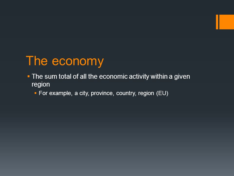 The economy The sum total of all the economic activity within a given region.