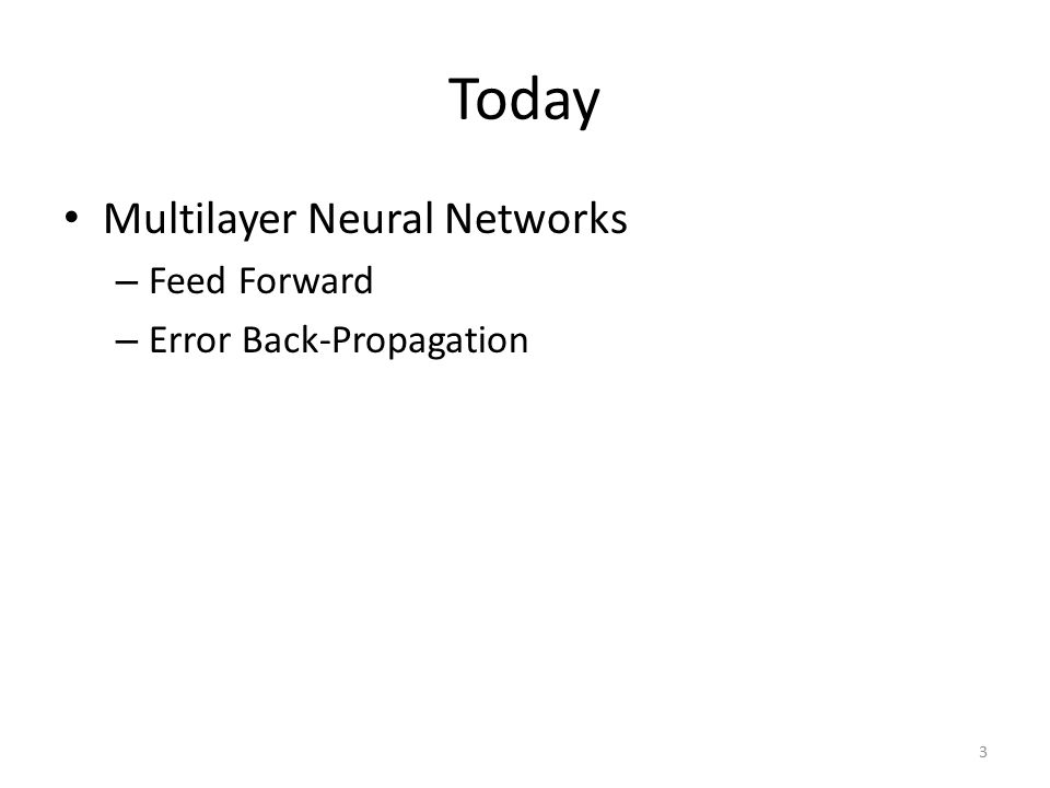 Today Multilayer Neural Networks Feed Forward Error Back-Propagation