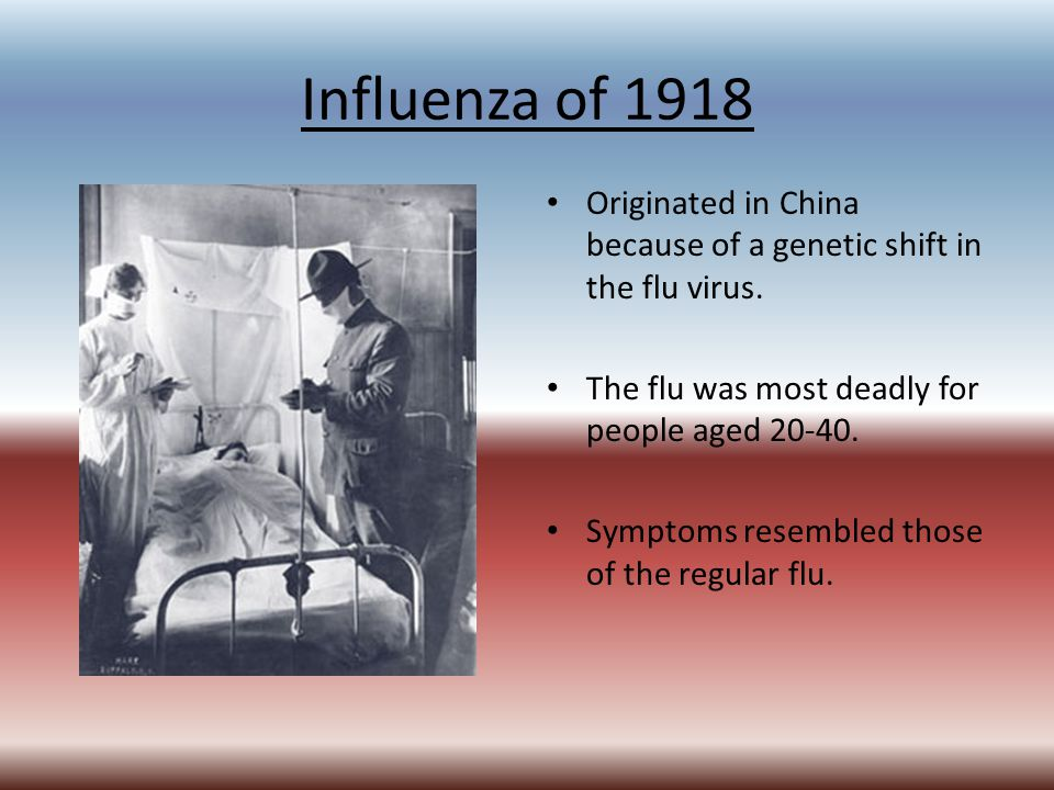 Influenza of 1918 Originated in China because of a genetic shift in the flu virus. The flu was most deadly for people aged