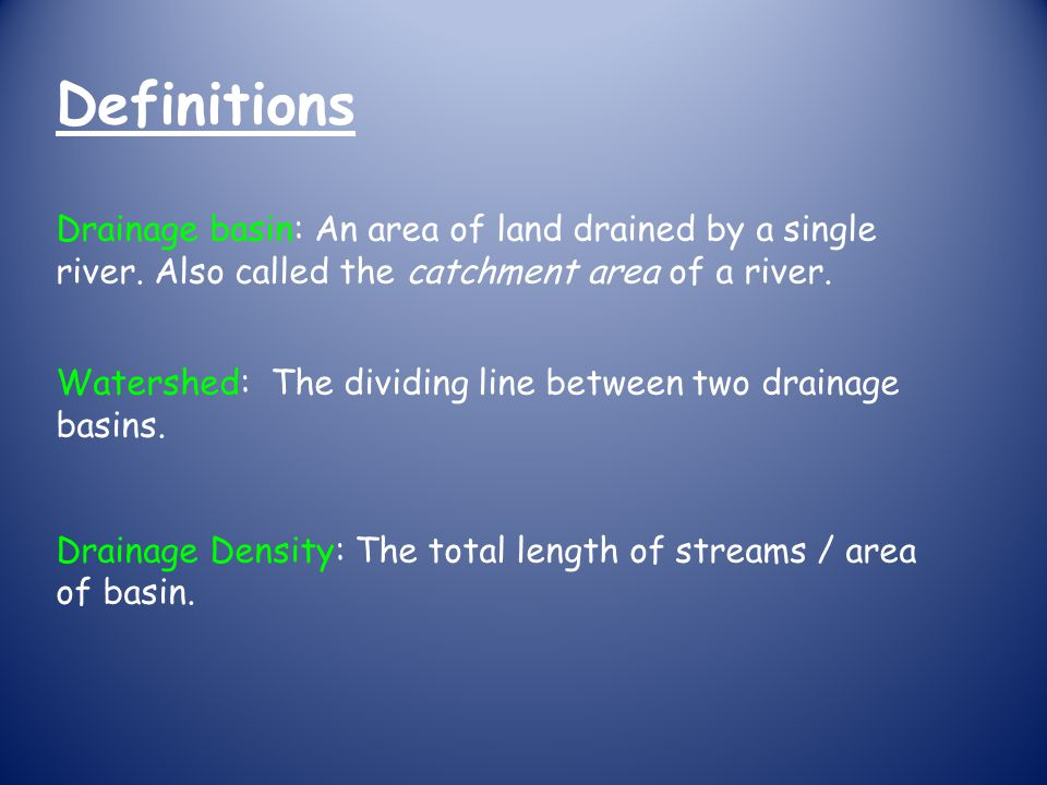 Definitions Drainage basin: An area of land drained by a single river. Also called the catchment area of a river.