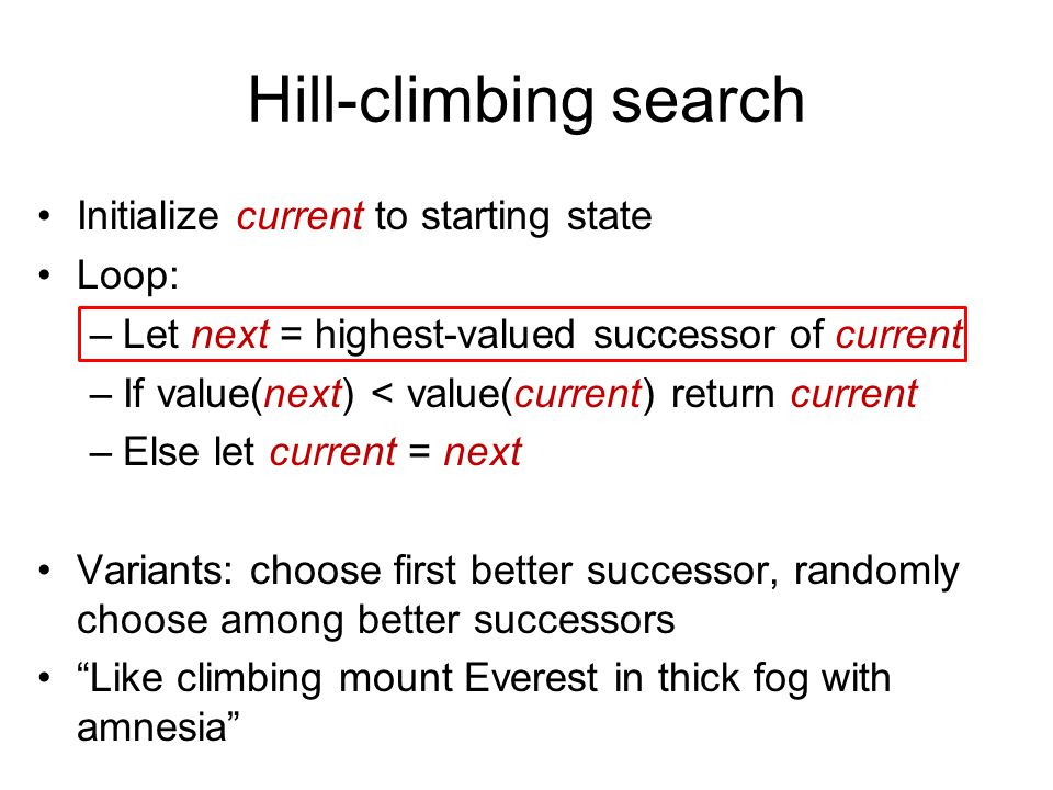 Hill-climbing search Initialize current to starting state Loop: