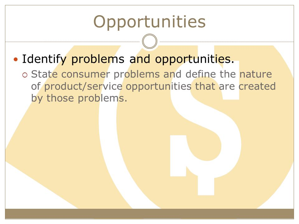 Opportunities Identify problems and opportunities.