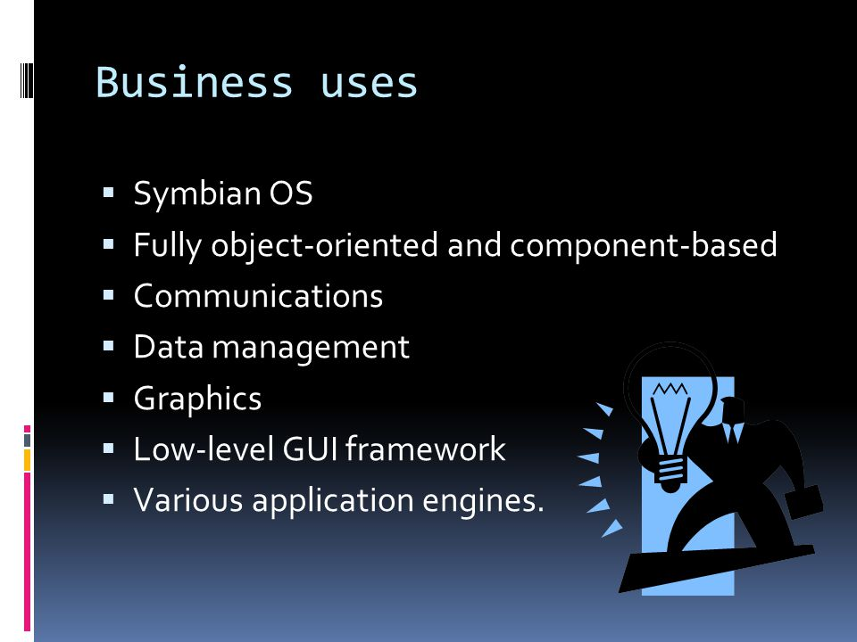 Business uses Symbian OS Fully object-oriented and component-based