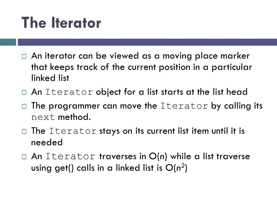 The Iterator An iterator can be viewed as a moving place marker that keeps track of the current position in a particular linked list.