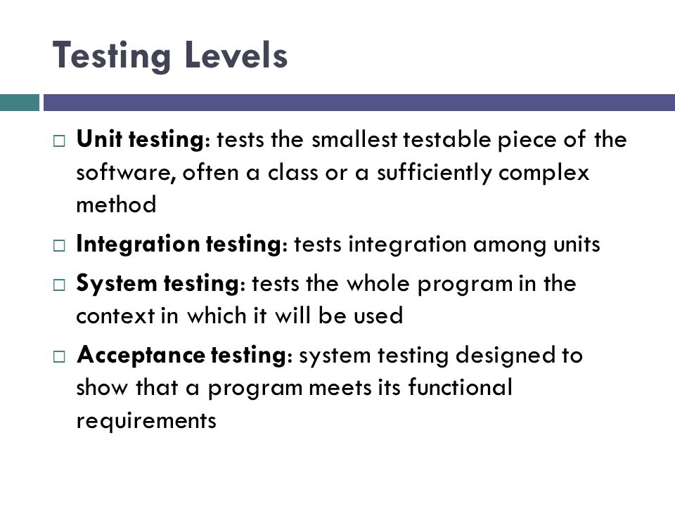 Testing Levels Unit testing: tests the smallest testable piece of the software, often a class or a sufficiently complex method.
