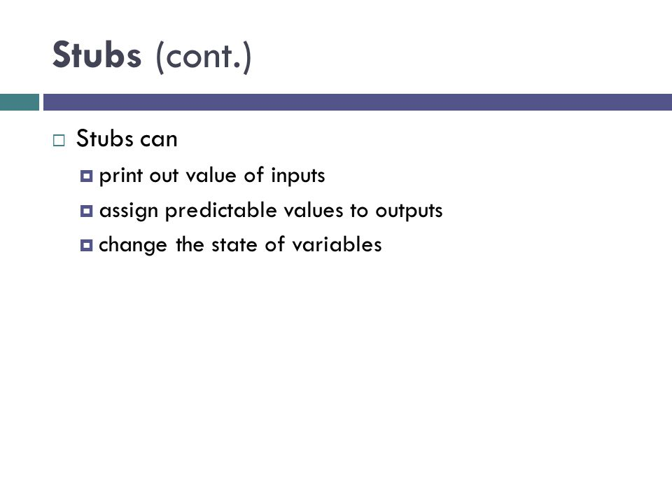 Stubs (cont.) Stubs can print out value of inputs
