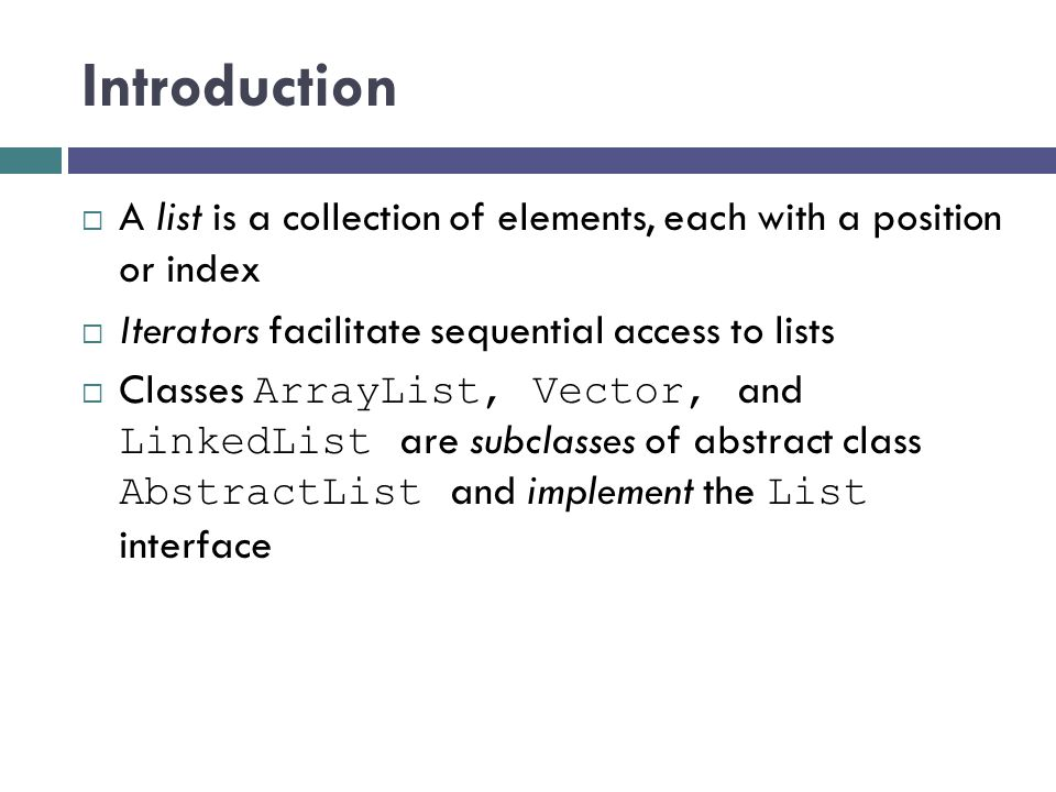 Introduction A list is a collection of elements, each with a position or index. Iterators facilitate sequential access to lists.