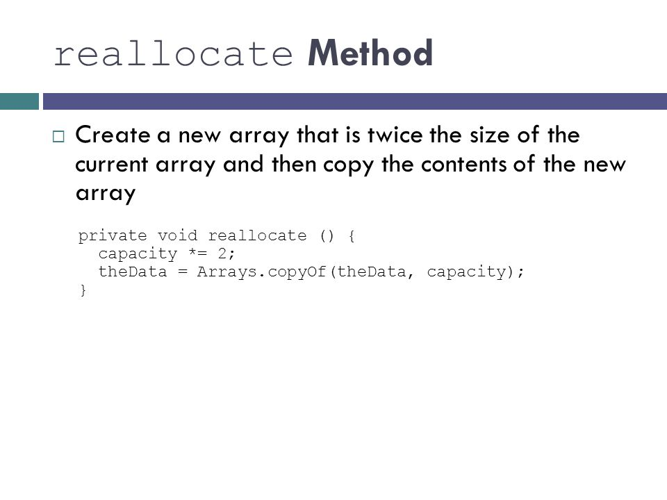 reallocate Method Create a new array that is twice the size of the current array and then copy the contents of the new array.