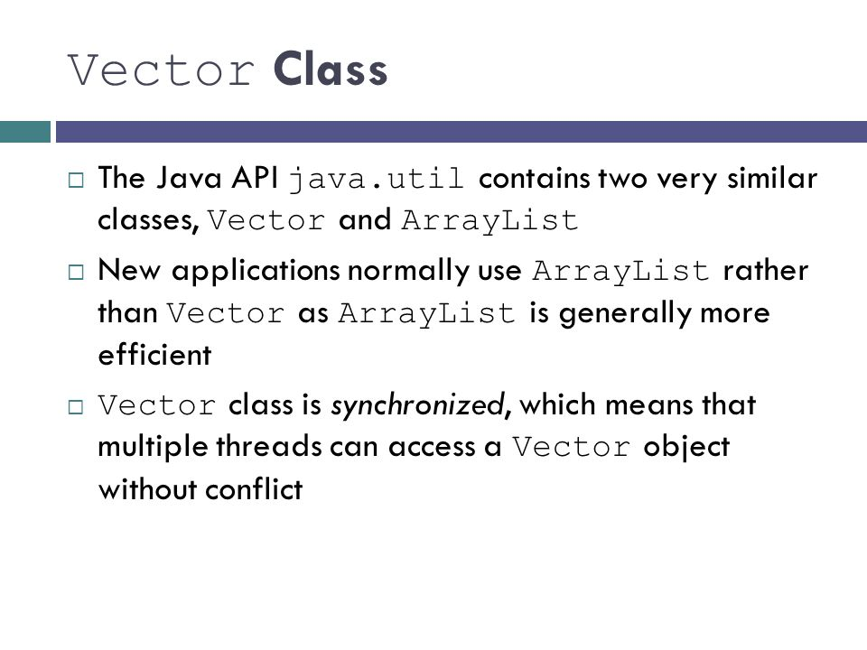Vector Class The Java API java.util contains two very similar classes, Vector and ArrayList.