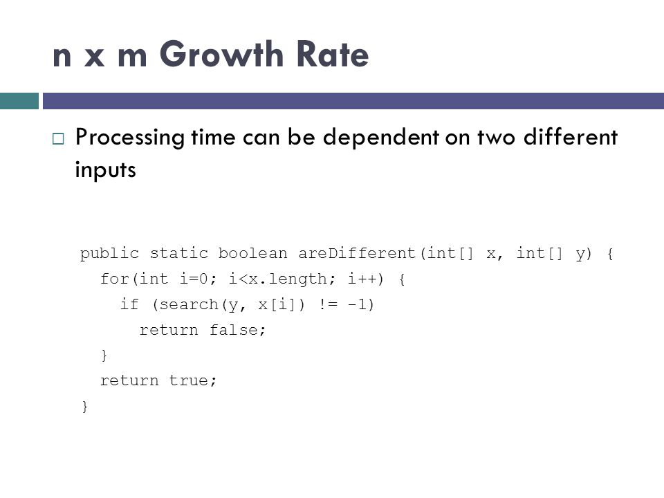 n x m Growth Rate Processing time can be dependent on two different inputs. public static boolean areDifferent(int[] x, int[] y) {