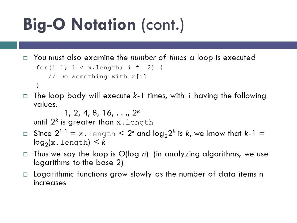 Big-O Notation (cont.) You must also examine the number of times a loop is executed. for(i=1; i < x.length; i *= 2) {