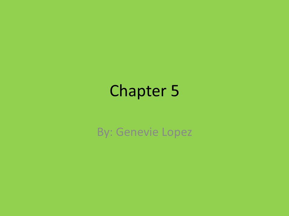 Chapter 5 By: Genevie Lopez
