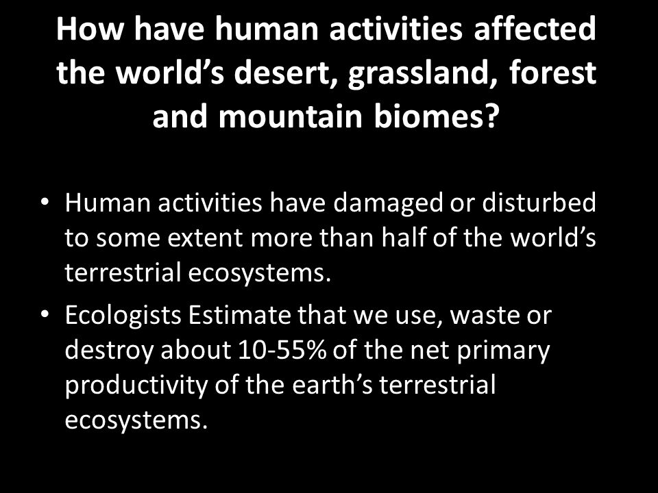 How have human activities affected the world's desert, grassland, forest and mountain biomes