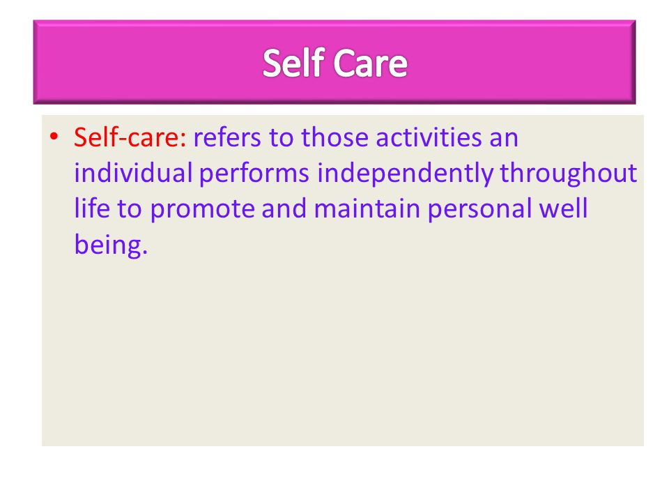 Self Care Self-care: refers to those activities an individual performs independently throughout life to promote and maintain personal well being.