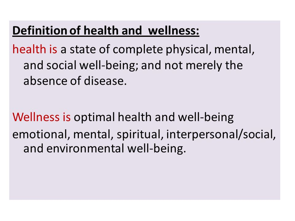 Definition of health and wellness: health is a state of complete physical, mental, and social well-being; and not merely the absence of disease.