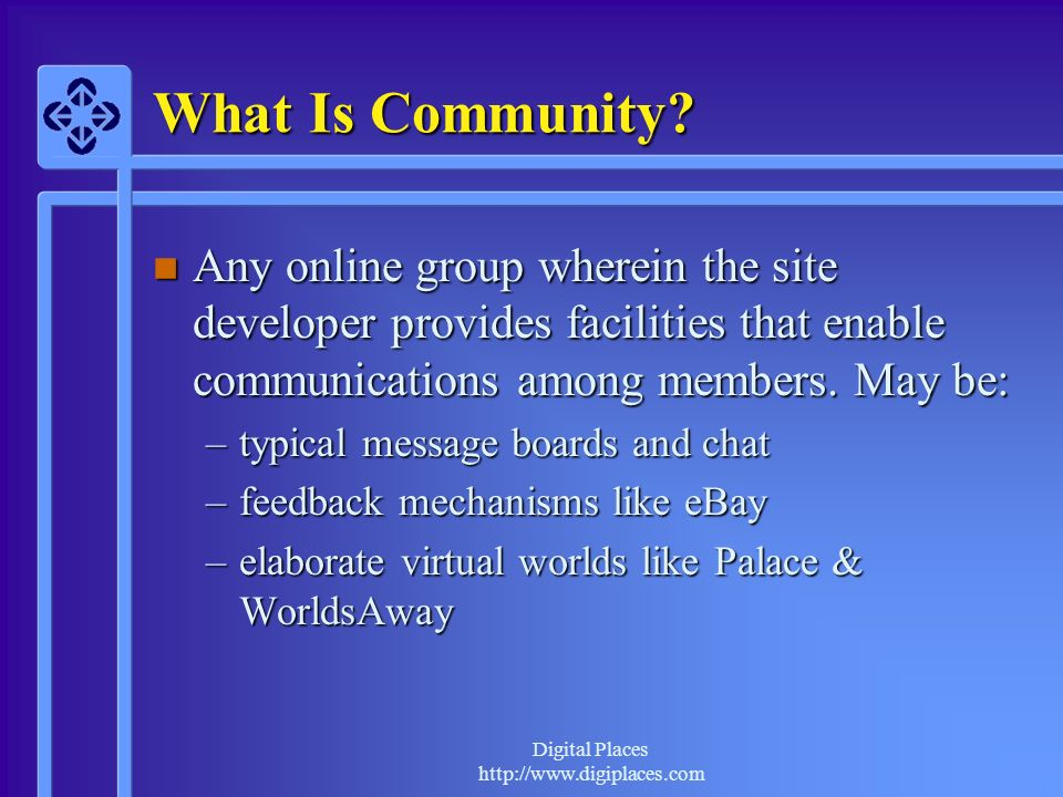 What Is Community Any online group wherein the site developer provides facilities that enable communications among members. May be: