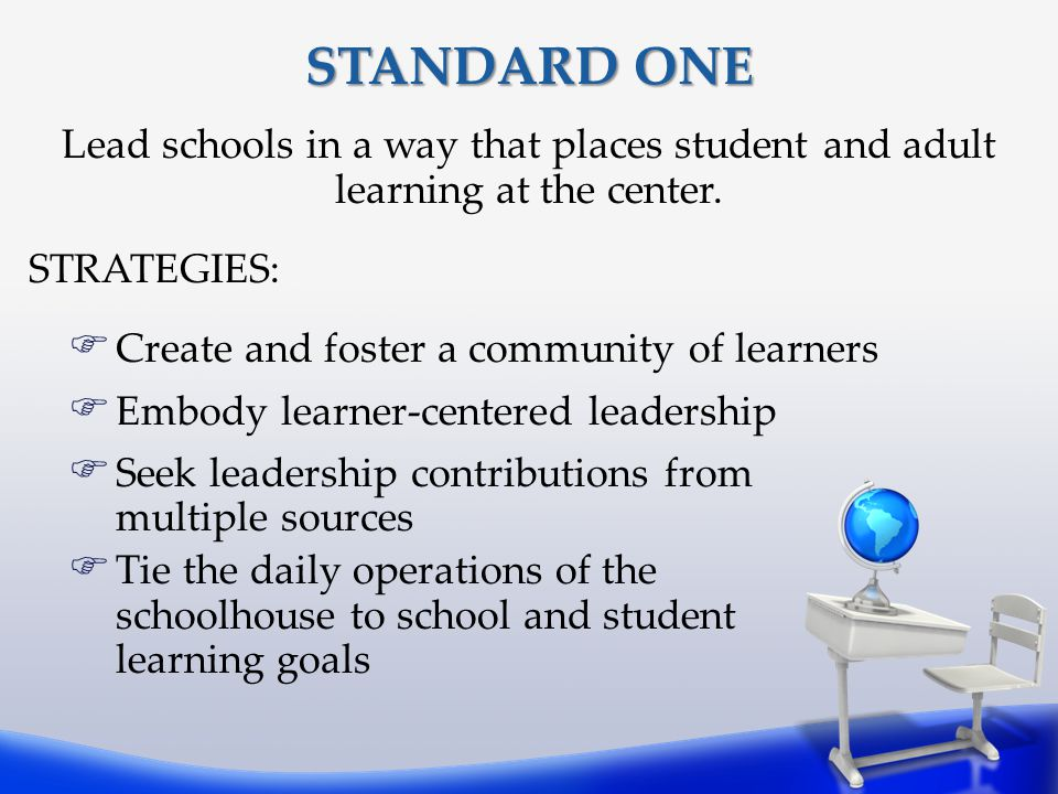 STANDARD ONE Lead schools in a way that places student and adult learning at the center. STRATEGIES: