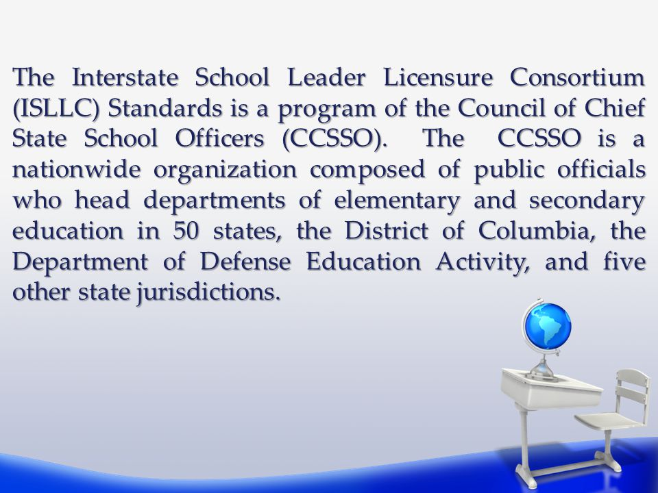 The Interstate School Leader Licensure Consortium (ISLLC) Standards is a program of the Council of Chief State School Officers (CCSSO).