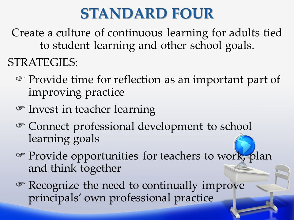 STANDARD FOUR Create a culture of continuous learning for adults tied to student learning and other school goals.