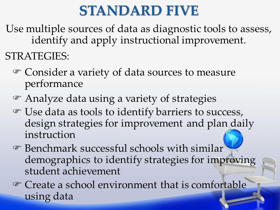 STANDARD FIVE Use multiple sources of data as diagnostic tools to assess, identify and apply instructional improvement.