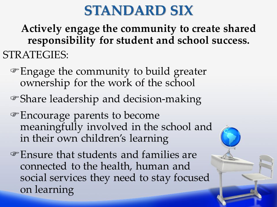 STANDARD SIX Actively engage the community to create shared responsibility for student and school success.