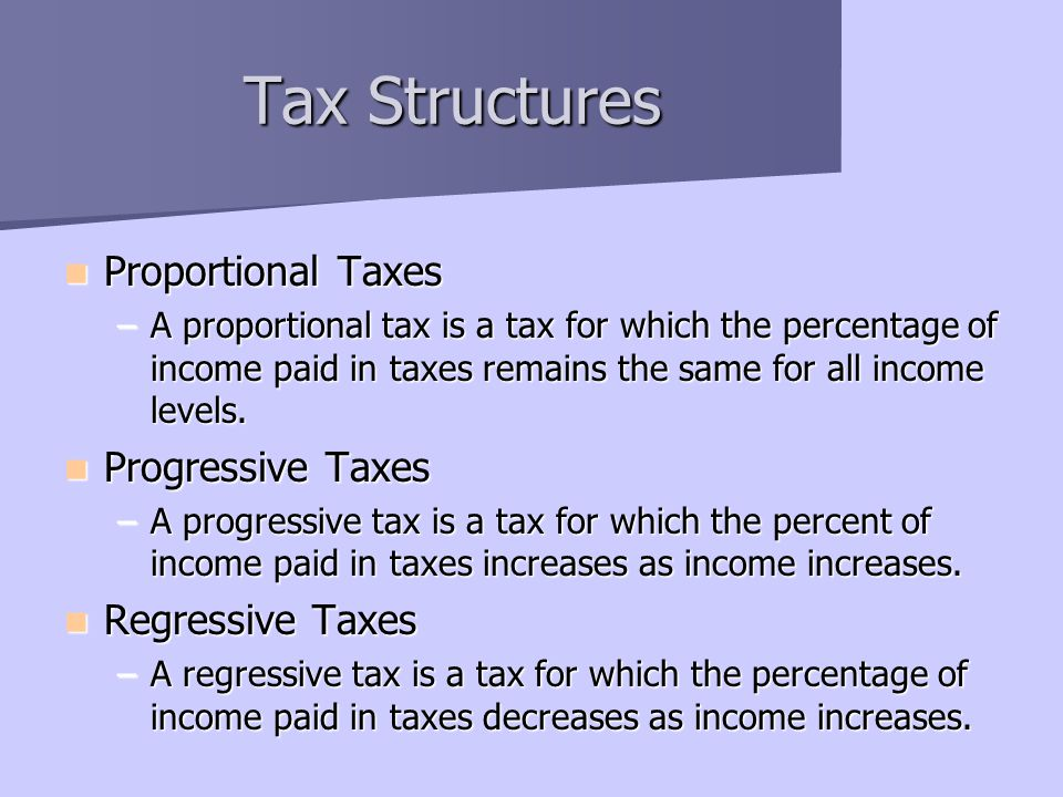 Tax Structures Proportional Taxes Progressive Taxes Regressive Taxes