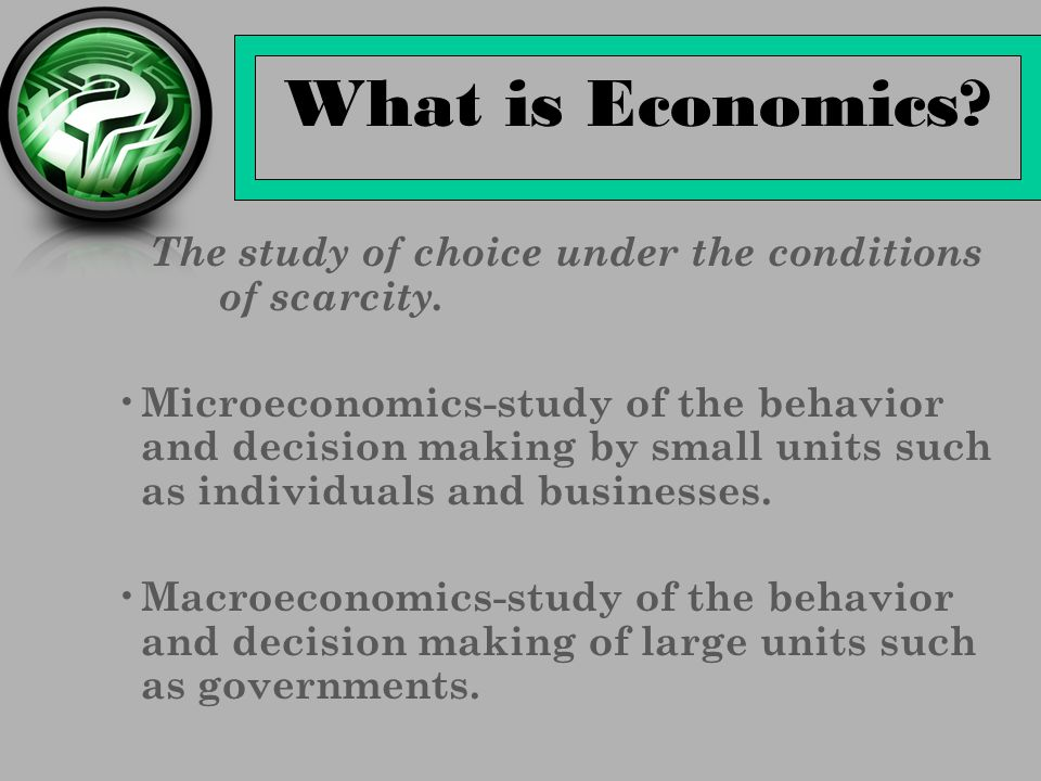 What is Economics The study of choice under the conditions of scarcity.
