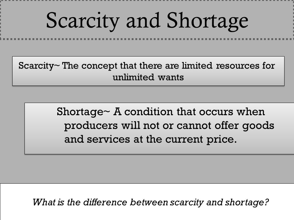 Scarcity~ The concept that there are limited resources for