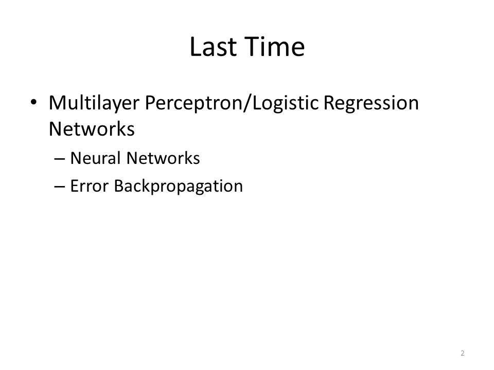 Last Time Multilayer Perceptron/Logistic Regression Networks