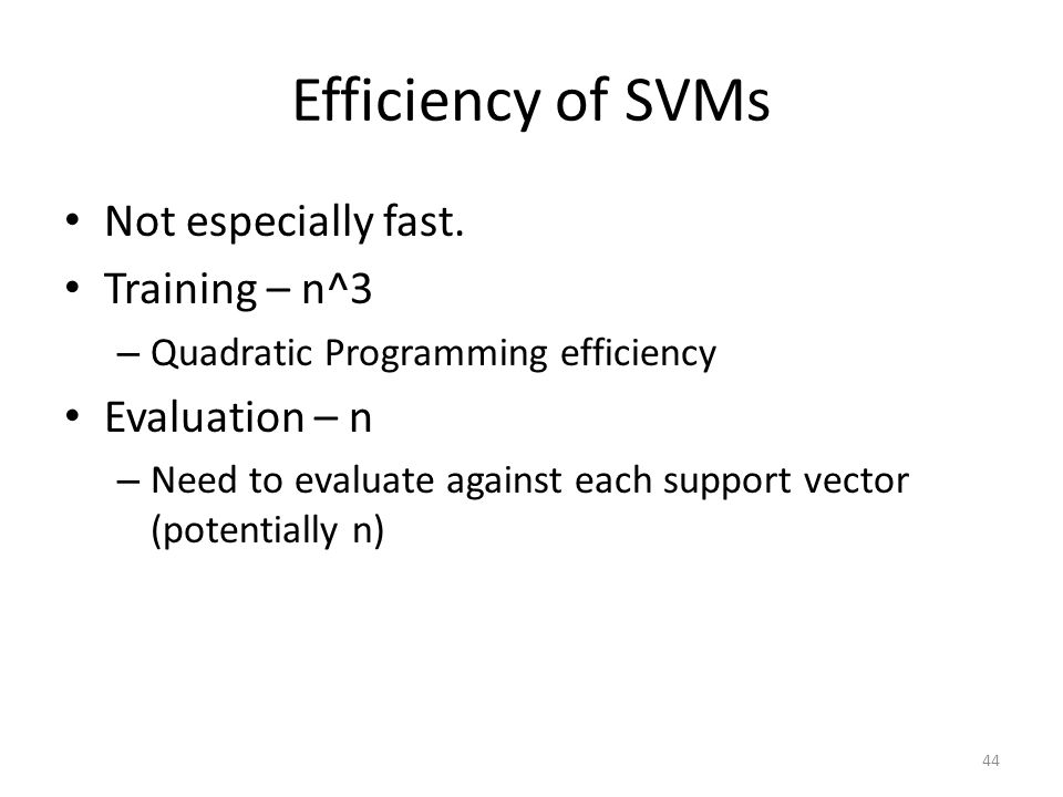 Efficiency of SVMs Not especially fast. Training – n^3 Evaluation – n