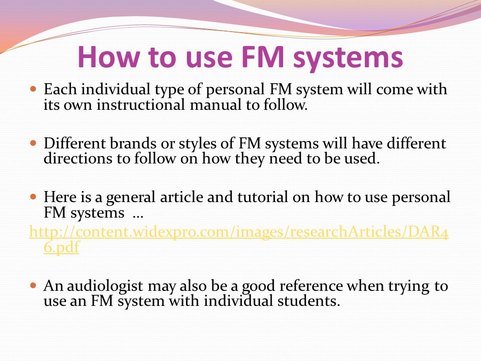 How to use FM systems Each individual type of personal FM system will come with its own instructional manual to follow.