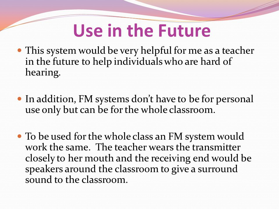 Use in the Future This system would be very helpful for me as a teacher in the future to help individuals who are hard of hearing.