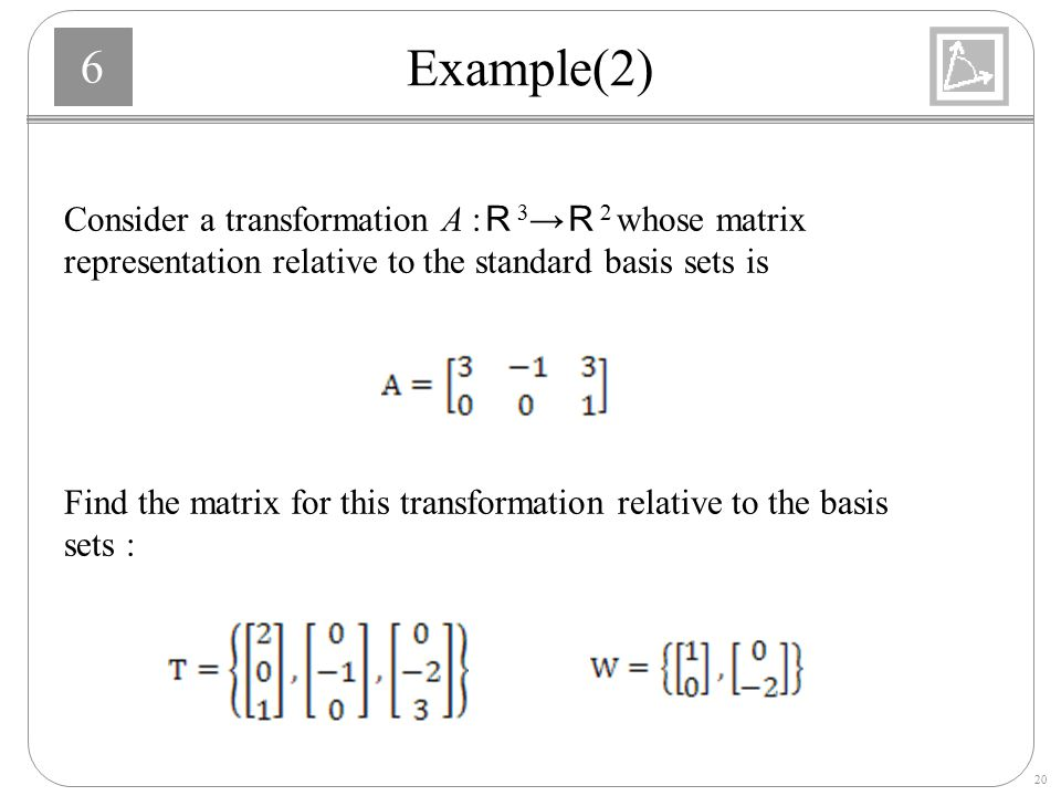 Example(2) Consider a transformation A :R3→R2 whose matrix representation relative to the standard basis sets is.