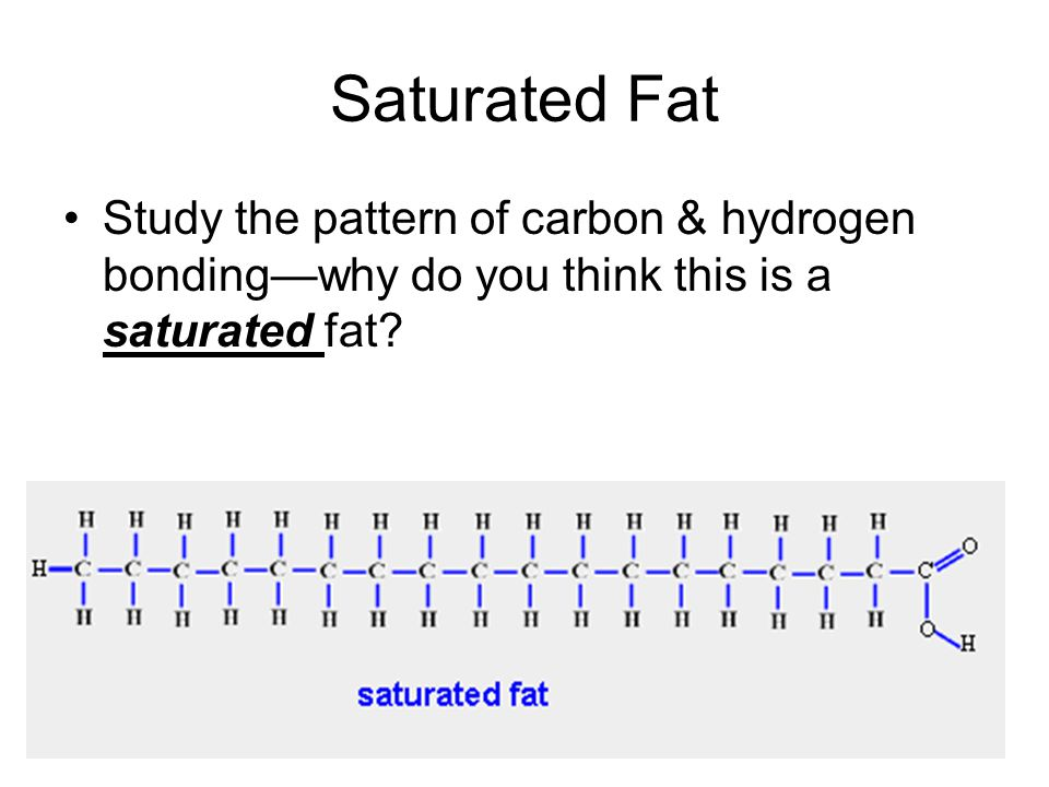 Saturated Fat Study the pattern of carbon & hydrogen bonding—why do you think this is a saturated fat