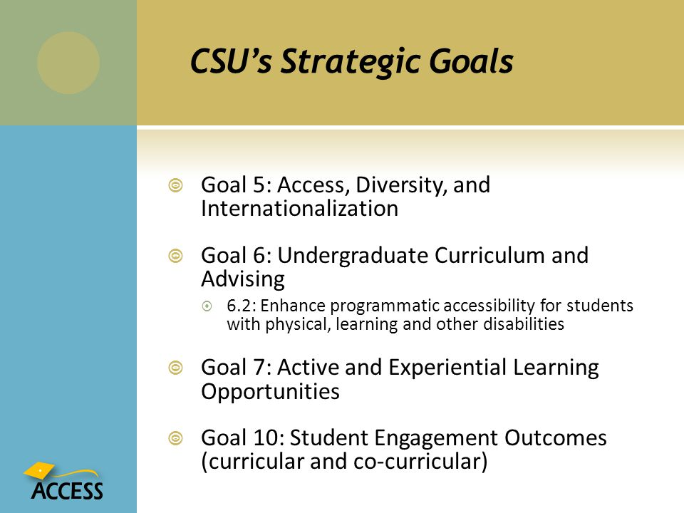 CSU's Strategic Goals Goal 5: Access, Diversity, and Internationalization. Goal 6: Undergraduate Curriculum and Advising.