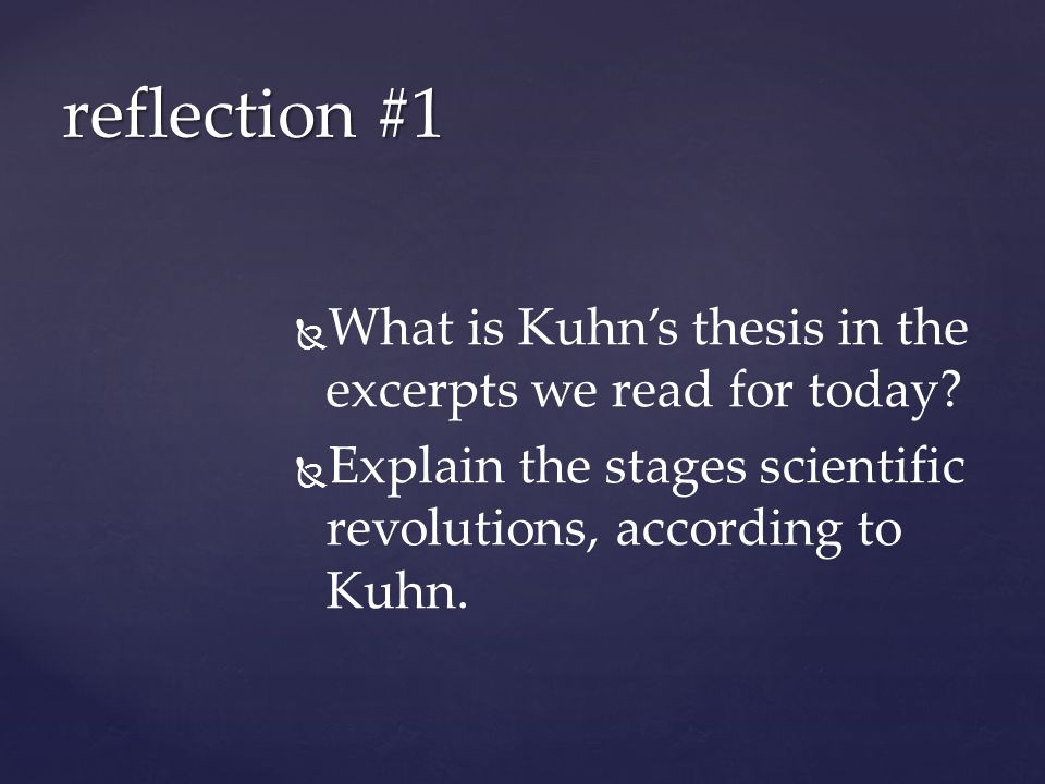 kuhn thesis Kuhn's thesis is applicable to all 'materialist' knowledge and also provides clues for an analysis of the social context of scientific development and the process return to social research glossary:paradigm at related.
