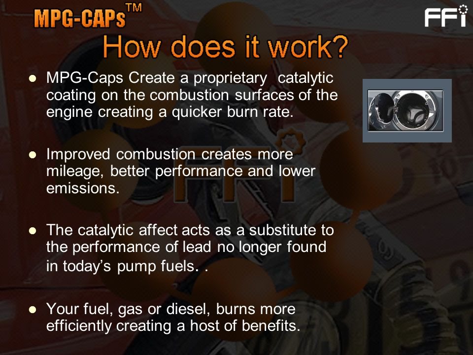 MPG-Caps Create a proprietary catalytic coating on the combustion surfaces of the engine creating a quicker burn rate.